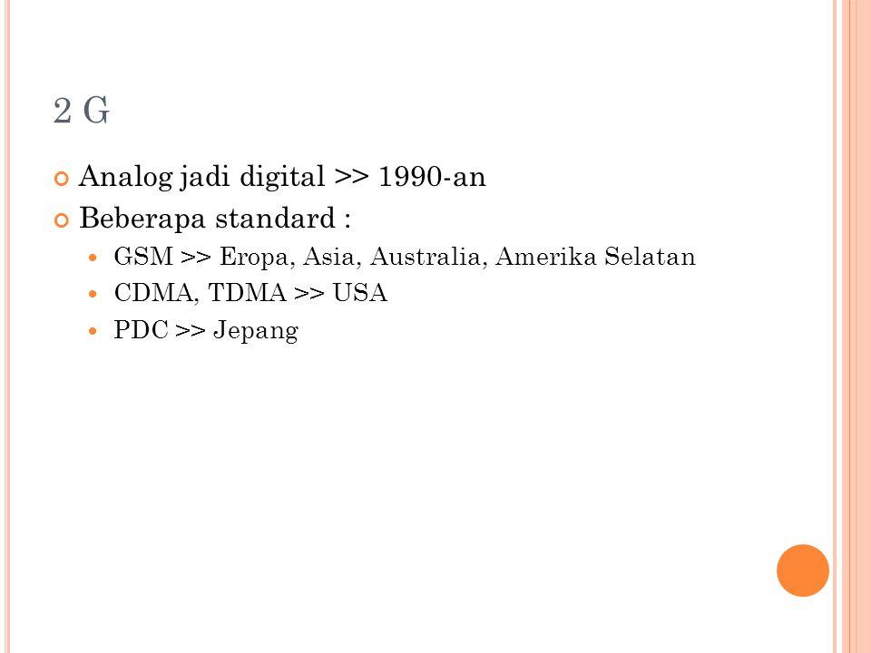 2 G Analog jadi digital >> 1990-an Beberapa standard : GSM >> Eropa, Asia, Australia, Amerika Selatan CDMA, TDMA >> USA PDC >> Jepang