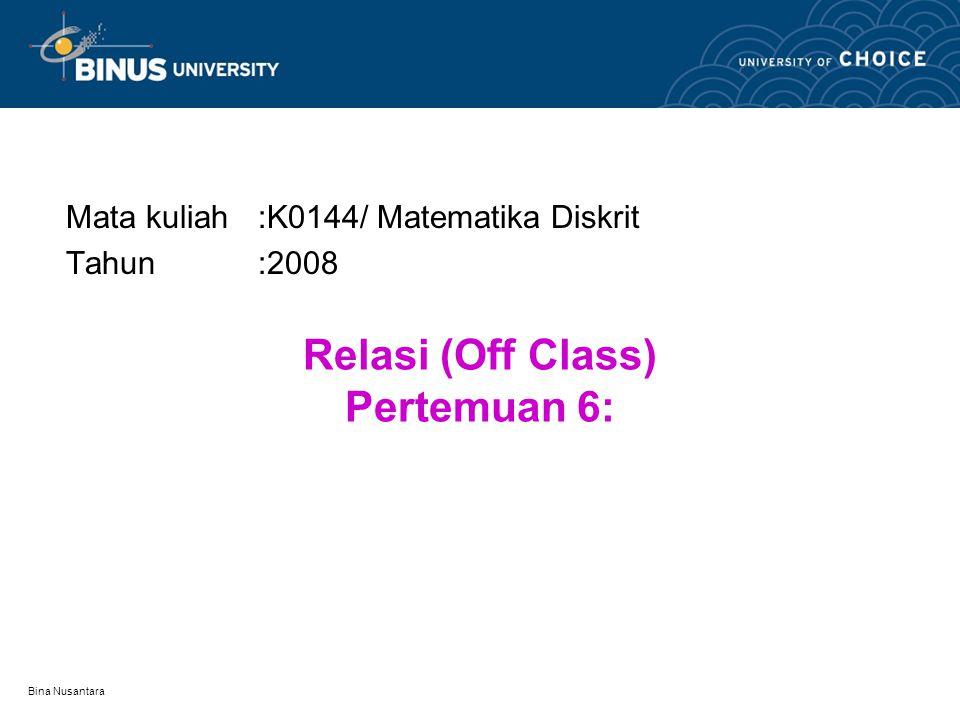 Bina Nusantara Relasi (Off Class) Pertemuan 6: Mata kuliah:K0144/ Matematika Diskrit Tahun:2008