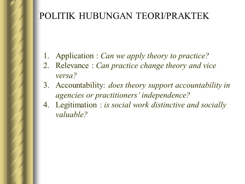 POLITIK HUBUNGAN TEORI/PRAKTEK 1.Application : Can we apply theory to practice? 2.Relevance : Can practice change theory and vice versa? 3.Accountabil