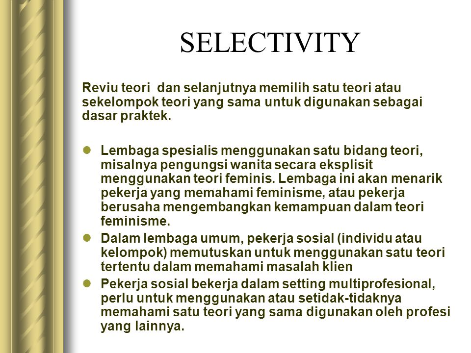 Bekerja dengan Individu dan Keluarga Psikodinamika ( Psikososial, fungsional, problem solving, psikoanalisis, Pendekatan lingkaran kehidupan Erikson untuk perkembangan, konseling, ego-psikologi) Cognitive behavioral ( Pengubahan perilaku, terapi perilaku, pekerjaan sosial perilaku) Family Treatment (terapi keluarga) Crisis Theory (Intervensi krisis) Task Centred (praktek berpusat pada tugas, kesepakatan2 tertulis) Teori sistem (ekologi, sistem model kehidupan) Psikologi sosial (sosialisasi, teori attachment, komunikasi, teori peranan, fokus kepada solusi)
