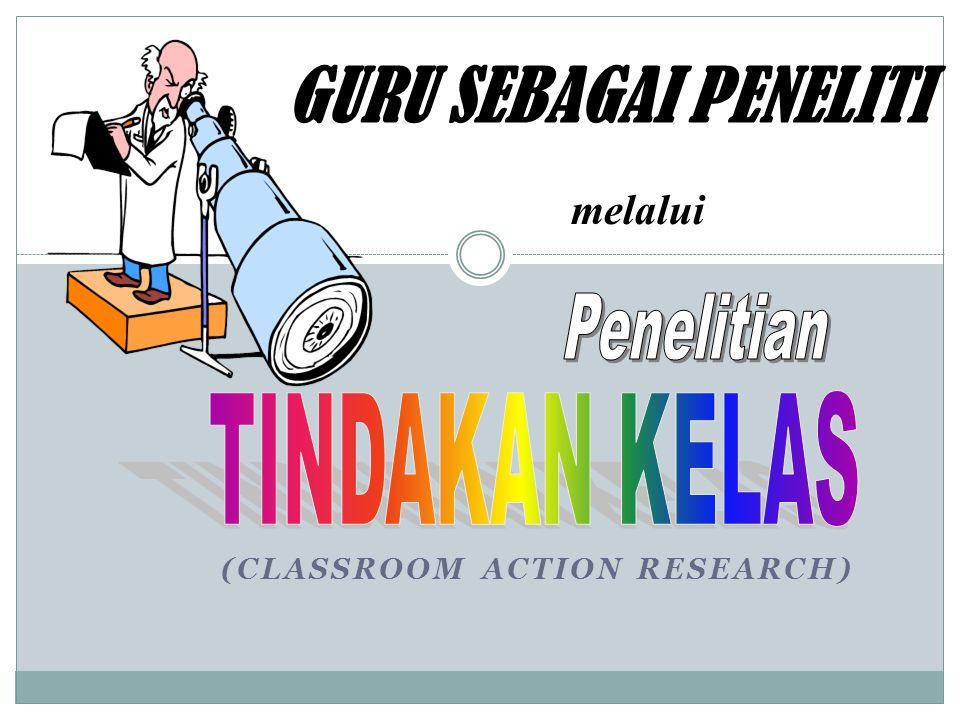 (CLASSROOM ACTION RESEARCH) GURU SEBAGAI PENELITI melalui