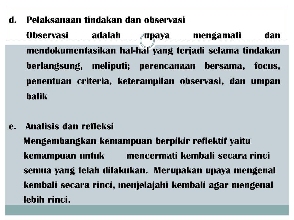 d. Pelaksanaan tindakan dan observasi Observasi adalah upaya mengamati dan mendokumentasikan hal-hal yang terjadi selama tindakan berlangsung, meliput