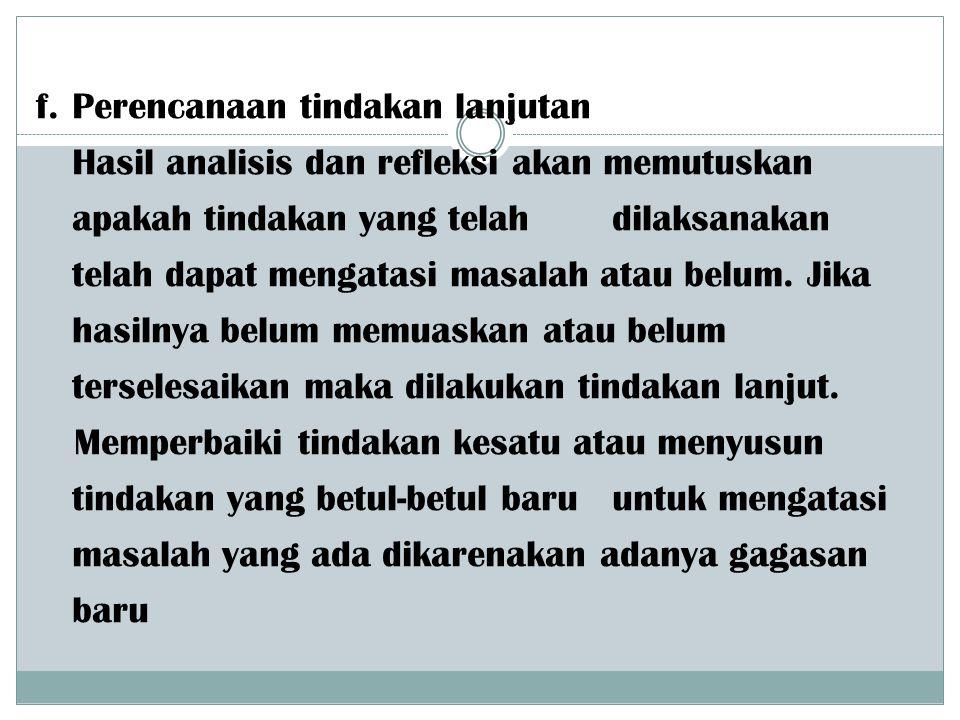 f. Perencanaan tindakan lanjutan Hasil analisis dan refleksi akan memutuskan apakah tindakan yang telah dilaksanakan telah dapat mengatasi masalah ata