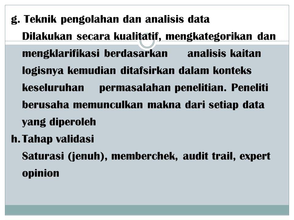 g. Teknik pengolahan dan analisis data Dilakukan secara kualitatif, mengkategorikan dan mengklarifikasi berdasarkan analisis kaitan logisnya kemudian