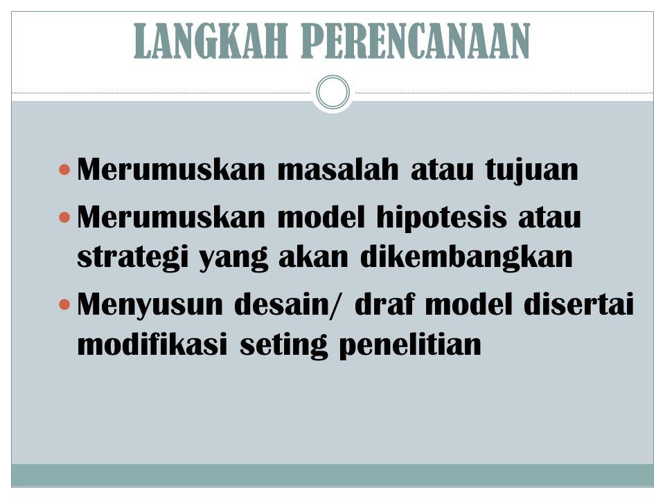 LANGKAH PERENCANAAN Merumuskan masalah atau tujuan Merumuskan model hipotesis atau strategi yang akan dikembangkan Menyusun desain/ draf model diserta