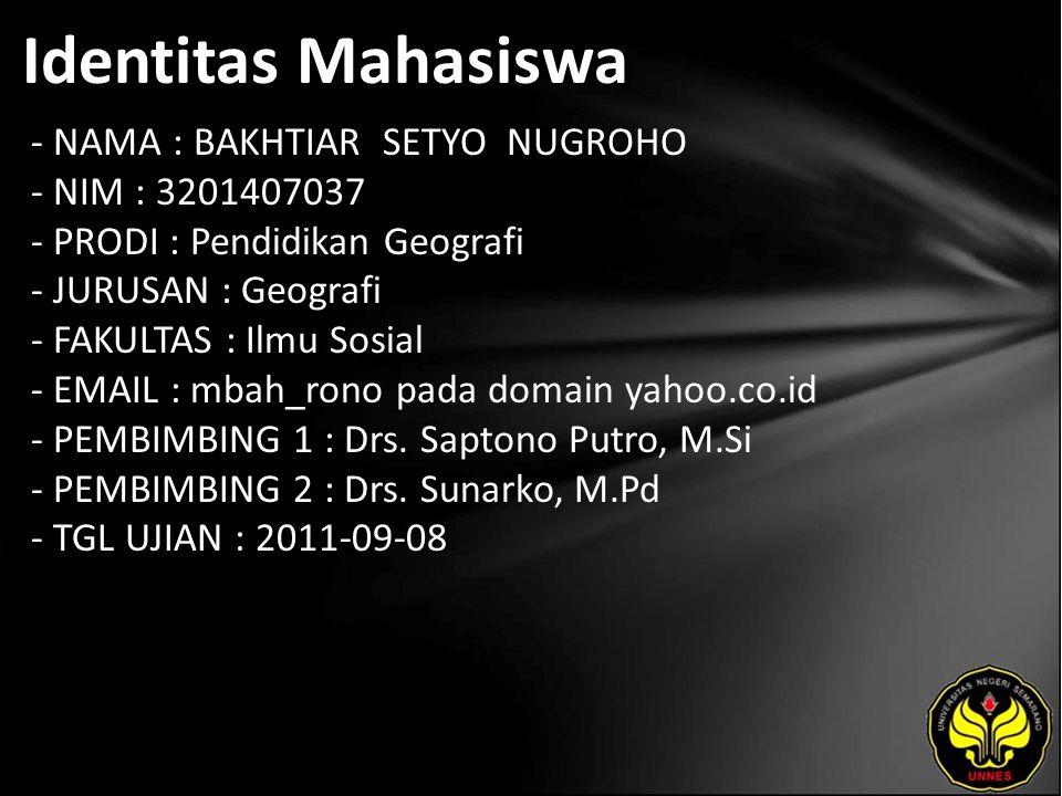 Identitas Mahasiswa - NAMA : BAKHTIAR SETYO NUGROHO - NIM : 3201407037 - PRODI : Pendidikan Geografi - JURUSAN : Geografi - FAKULTAS : Ilmu Sosial - EMAIL : mbah_rono pada domain yahoo.co.id - PEMBIMBING 1 : Drs.