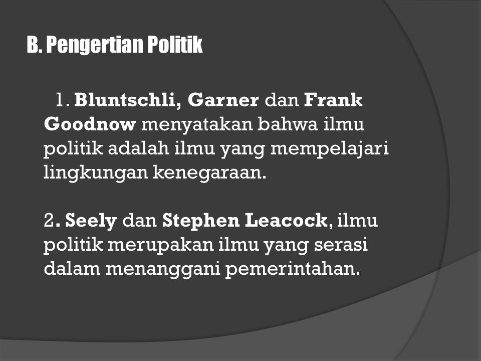 B. Pengertian Politik 1. Bluntschli, Garner dan Frank Goodnow menyatakan bahwa ilmu politik adalah ilmu yang mempelajari lingkungan kenegaraan. 2. See