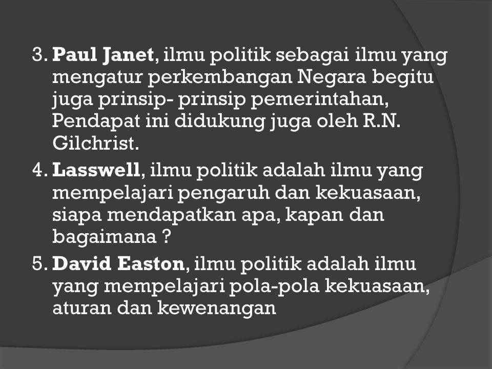 3. Paul Janet, ilmu politik sebagai ilmu yang mengatur perkembangan Negara begitu juga prinsip- prinsip pemerintahan, Pendapat ini didukung juga oleh