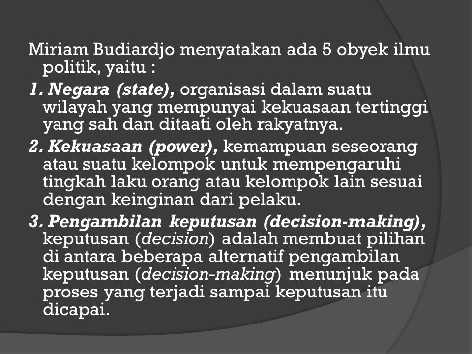Miriam Budiardjo menyatakan ada 5 obyek ilmu politik, yaitu : 1. Negara (state), organisasi dalam suatu wilayah yang mempunyai kekuasaan tertinggi yan