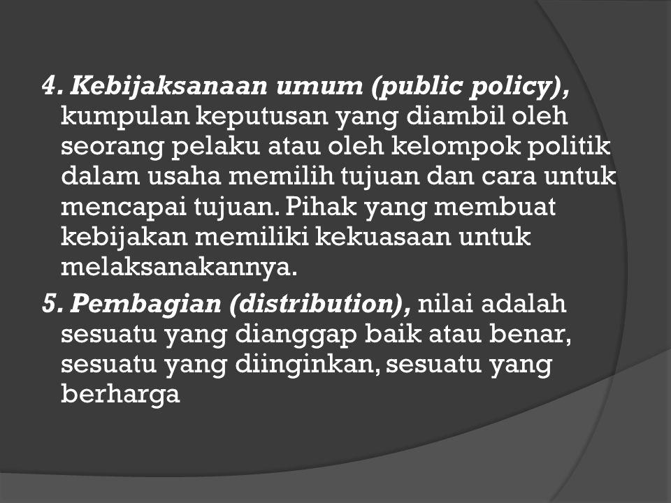 4. Kebijaksanaan umum (public policy), kumpulan keputusan yang diambil oleh seorang pelaku atau oleh kelompok politik dalam usaha memilih tujuan dan c