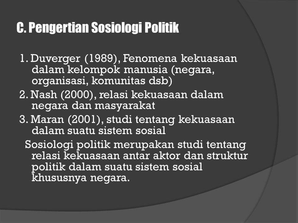 C. Pengertian Sosiologi Politik 1. Duverger (1989), Fenomena kekuasaan dalam kelompok manusia (negara, organisasi, komunitas dsb) 2. Nash (2000), rela