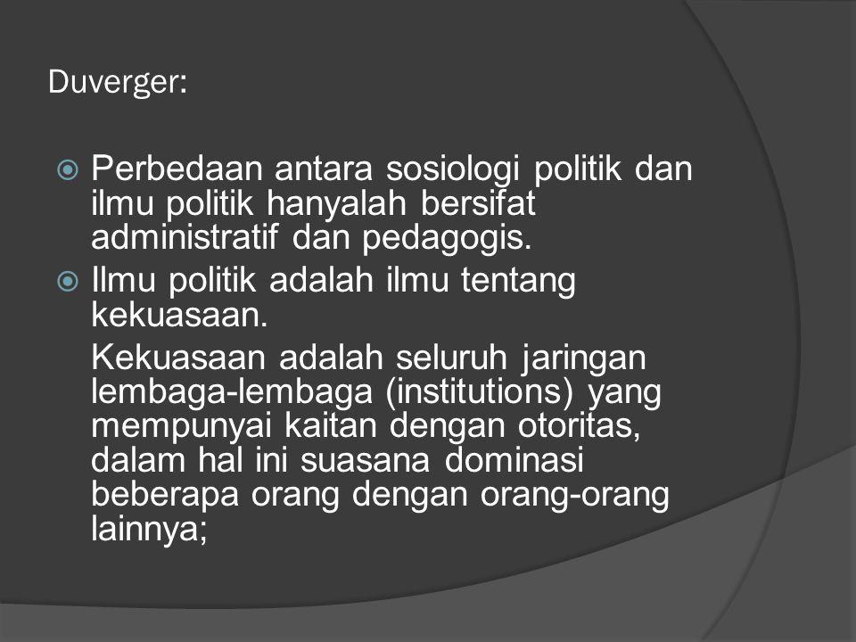 Duverger:  Perbedaan antara sosiologi politik dan ilmu politik hanyalah bersifat administratif dan pedagogis.  Ilmu politik adalah ilmu tentang keku