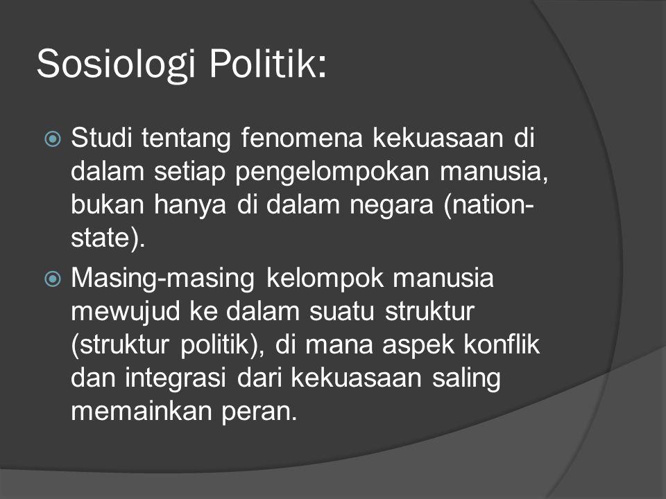 Sosiologi Politik:  Studi tentang fenomena kekuasaan di dalam setiap pengelompokan manusia, bukan hanya di dalam negara (nation- state).  Masing-mas