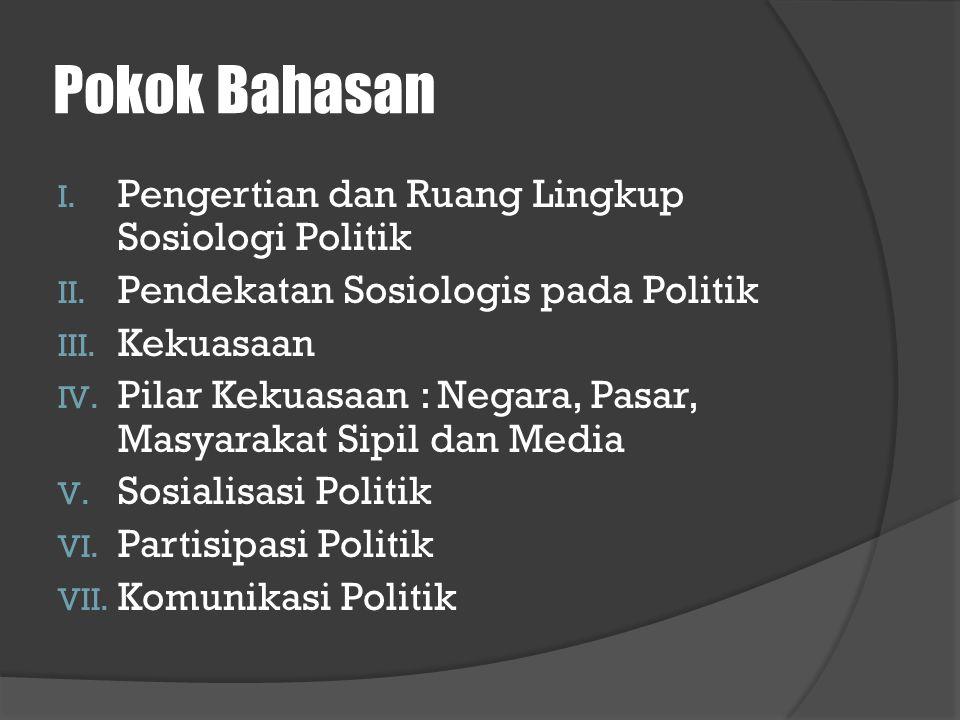 Pokok Bahasan I. Pengertian dan Ruang Lingkup Sosiologi Politik II. Pendekatan Sosiologis pada Politik III. Kekuasaan IV. Pilar Kekuasaan : Negara, Pa