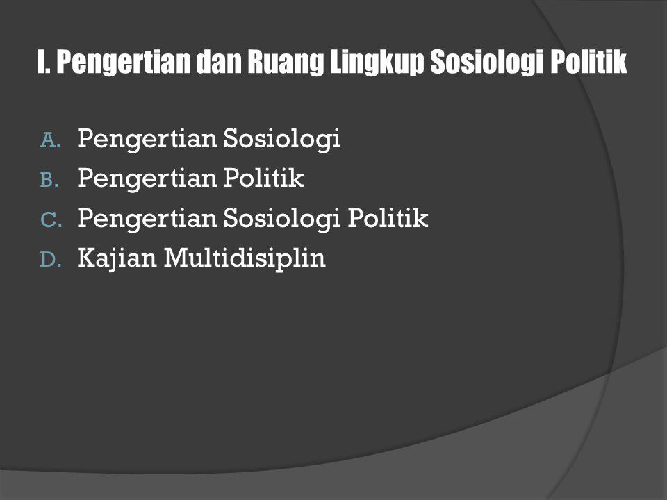 I. Pengertian dan Ruang Lingkup Sosiologi Politik A. Pengertian Sosiologi B. Pengertian Politik C. Pengertian Sosiologi Politik D. Kajian Multidisipli