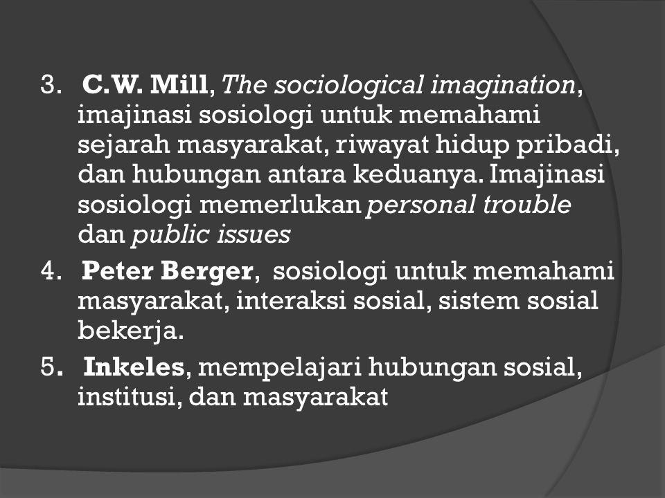 3. C.W. Mill, The sociological imagination, imajinasi sosiologi untuk memahami sejarah masyarakat, riwayat hidup pribadi, dan hubungan antara keduanya