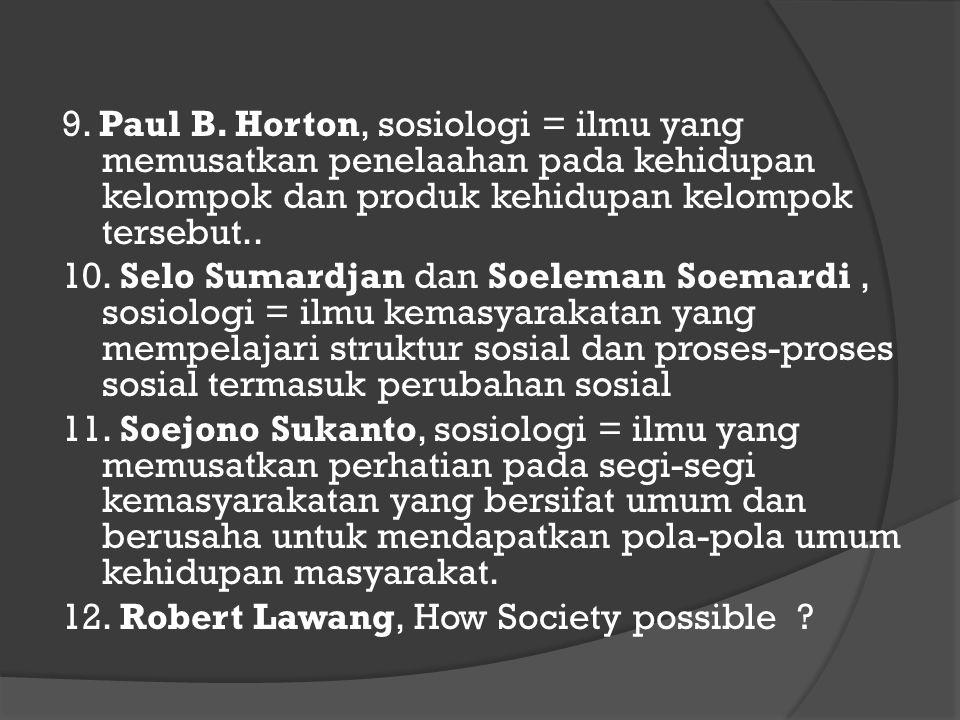 9. Paul B. Horton, sosiologi = ilmu yang memusatkan penelaahan pada kehidupan kelompok dan produk kehidupan kelompok tersebut.. 10. Selo Sumardjan dan