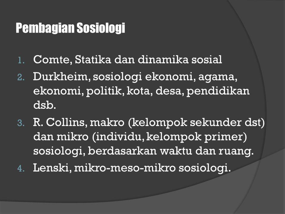 Pembagian Sosiologi 1. Comte, Statika dan dinamika sosial 2. Durkheim, sosiologi ekonomi, agama, ekonomi, politik, kota, desa, pendidikan dsb. 3. R. C