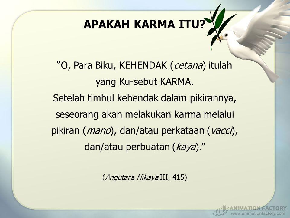 """""""O, Para Biku, KEHENDAK (cetana) itulah yang Ku-sebut KARMA. Setelah timbul kehendak dalam pikirannya, seseorang akan melakukan karma melalui pikiran"""
