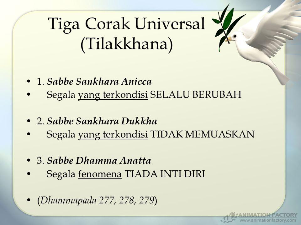 Tiga Corak Universal (Tilakkhana) 1. Sabbe Sankhara Anicca Segala yang terkondisi SELALU BERUBAH 2. Sabbe Sankhara Dukkha Segala yang terkondisi TIDAK