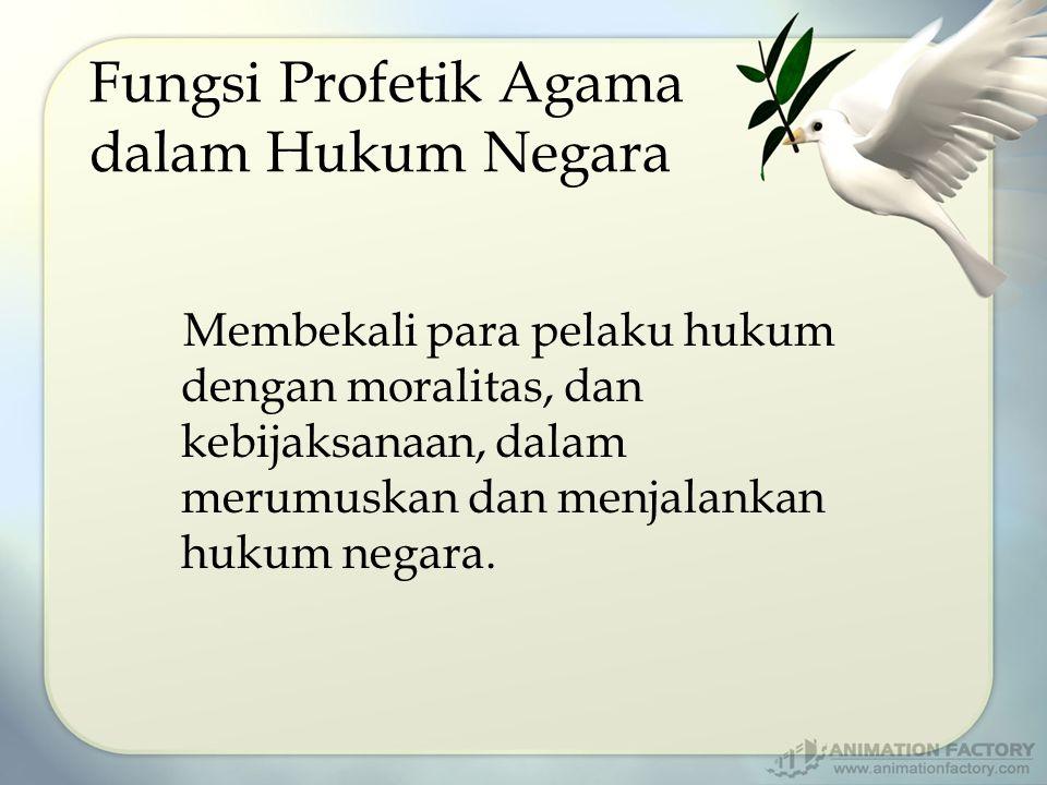 Fungsi Profetik Agama dalam Hukum Negara Membekali para pelaku hukum dengan moralitas, dan kebijaksanaan, dalam merumuskan dan menjalankan hukum negar