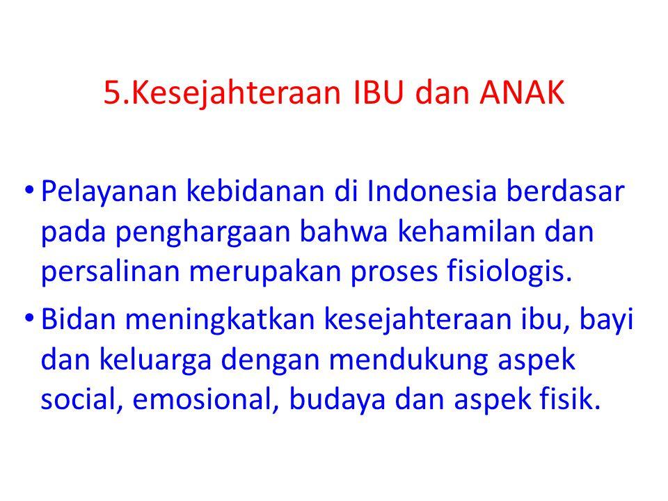 5.Kesejahteraan IBU dan ANAK Pelayanan kebidanan di Indonesia berdasar pada penghargaan bahwa kehamilan dan persalinan merupakan proses fisiologis. Bi