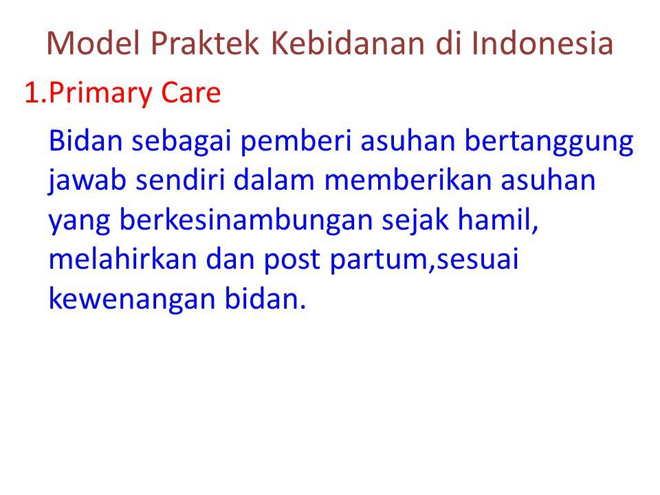 Model Praktek Kebidanan di Indonesia 1.Primary Care Bidan sebagai pemberi asuhan bertanggung jawab sendiri dalam memberikan asuhan yang berkesinambung