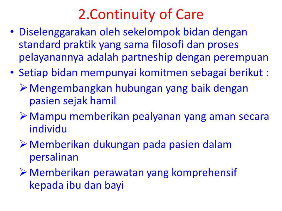2.Continuity of Care Diselenggarakan oleh sekelompok bidan dengan standard praktik yang sama filosofi dan proses pelayanannya adalah partneship dengan