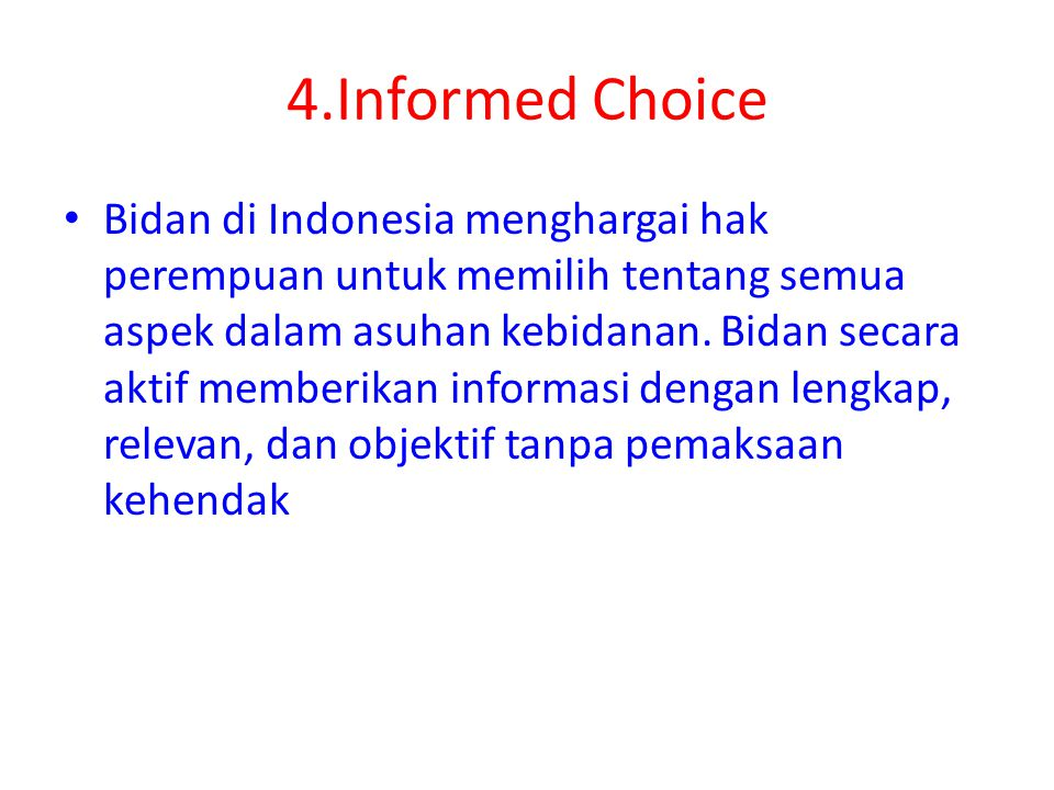 4.Informed Choice Bidan di Indonesia menghargai hak perempuan untuk memilih tentang semua aspek dalam asuhan kebidanan. Bidan secara aktif memberikan