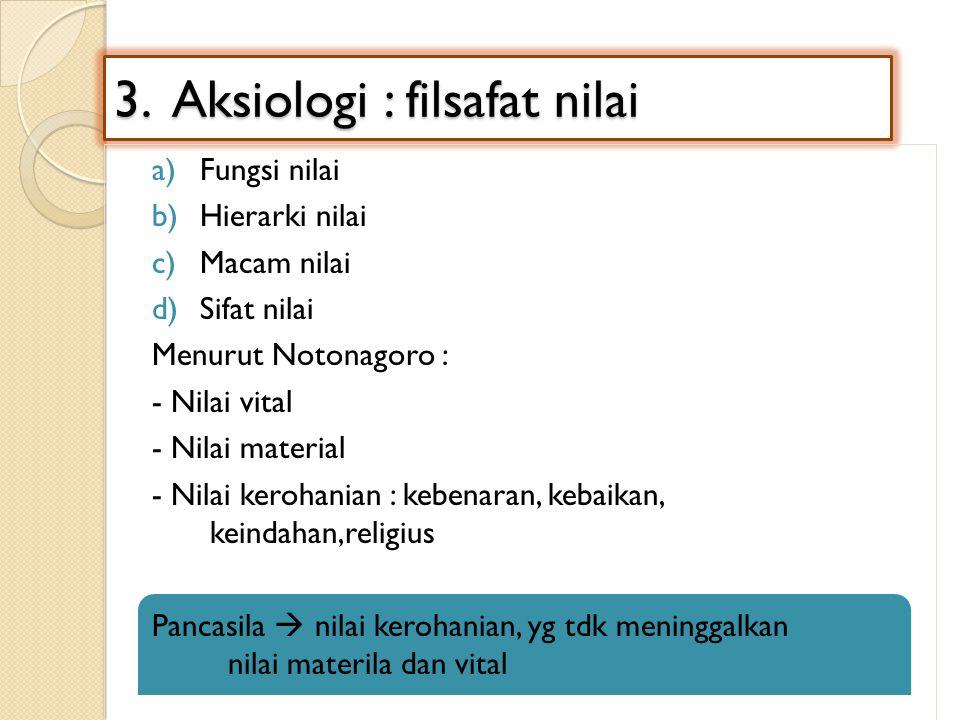 3. Aksiologi : filsafat nilai a)Fungsi nilai b)Hierarki nilai c)Macam nilai d)Sifat nilai Menurut Notonagoro : - Nilai vital - Nilai material - Nilai
