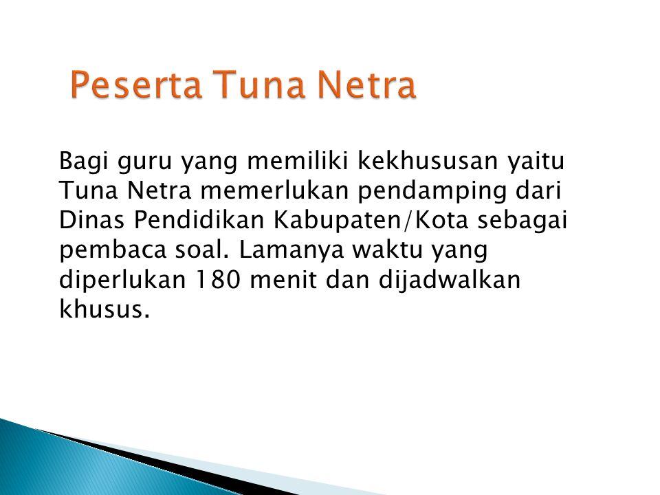 Bagi guru yang memiliki kekhususan yaitu Tuna Netra memerlukan pendamping dari Dinas Pendidikan Kabupaten/Kota sebagai pembaca soal. Lamanya waktu yan