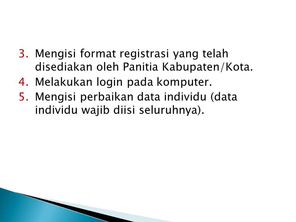 3.Mengisi format registrasi yang telah disediakan oleh Panitia Kabupaten/Kota. 4.Melakukan login pada komputer. 5.Mengisi perbaikan data individu (dat