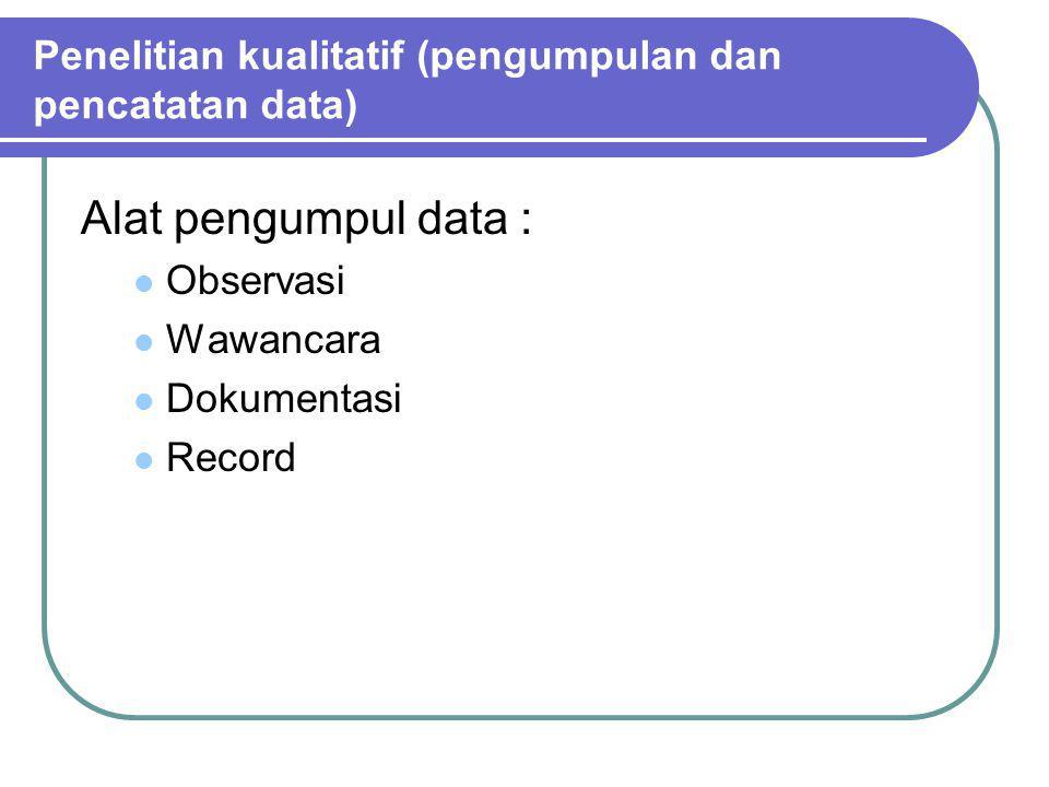 Alat pengumpul data : Observasi Wawancara Dokumentasi Record Penelitian kualitatif (pengumpulan dan pencatatan data)