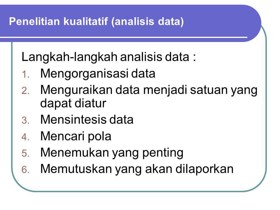 Langkah-langkah analisis data : 1. Mengorganisasi data 2. Menguraikan data menjadi satuan yang dapat diatur 3. Mensintesis data 4. Mencari pola 5. Men