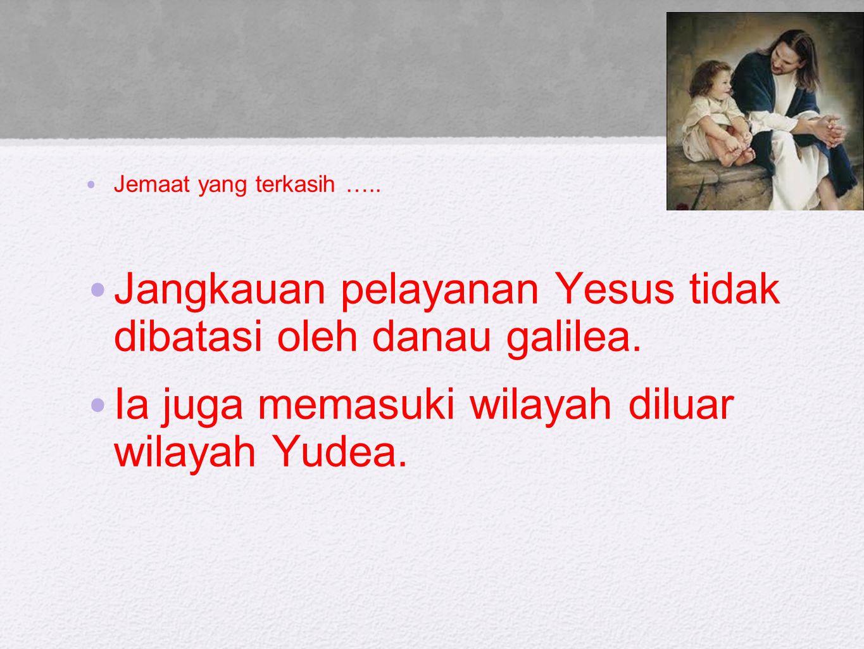 Jemaat yang terkasih ….. Jangkauan pelayanan Yesus tidak dibatasi oleh danau galilea. Ia juga memasuki wilayah diluar wilayah Yudea.