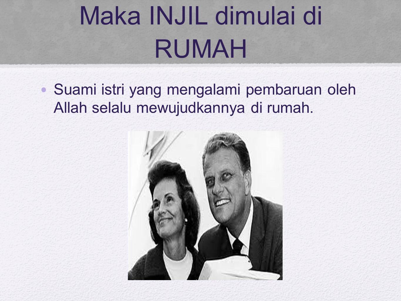 Maka INJIL dimulai di RUMAH Suami istri yang mengalami pembaruan oleh Allah selalu mewujudkannya di rumah.