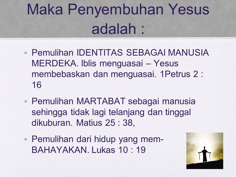 Maka Penyembuhan Yesus adalah : Pemulihan IDENTITAS SEBAGAI MANUSIA MERDEKA. Iblis menguasai – Yesus membebaskan dan menguasai. 1Petrus 2 : 16 Pemulih