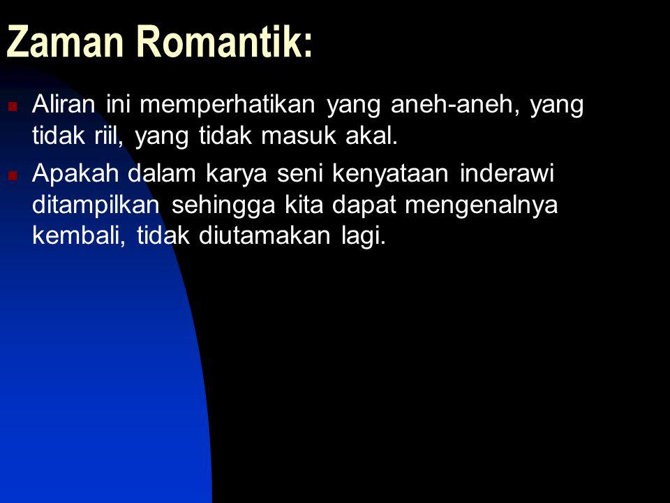 Zaman Romantik: Aliran ini memperhatikan yang aneh-aneh, yang tidak riil, yang tidak masuk akal. Apakah dalam karya seni kenyataan inderawi ditampilka