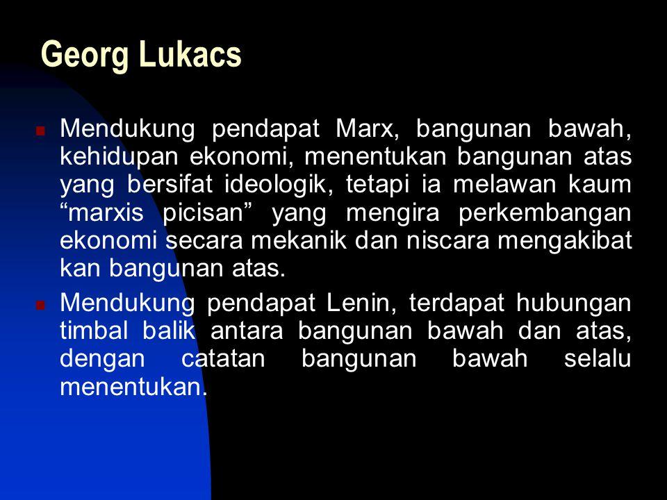 """Georg Lukacs Mendukung pendapat Marx, bangunan bawah, kehidupan ekonomi, menentukan bangunan atas yang bersifat ideologik, tetapi ia melawan kaum """"mar"""