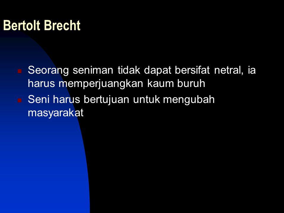 Bertolt Brecht Seorang seniman tidak dapat bersifat netral, ia harus memperjuangkan kaum buruh Seni harus bertujuan untuk mengubah masyarakat
