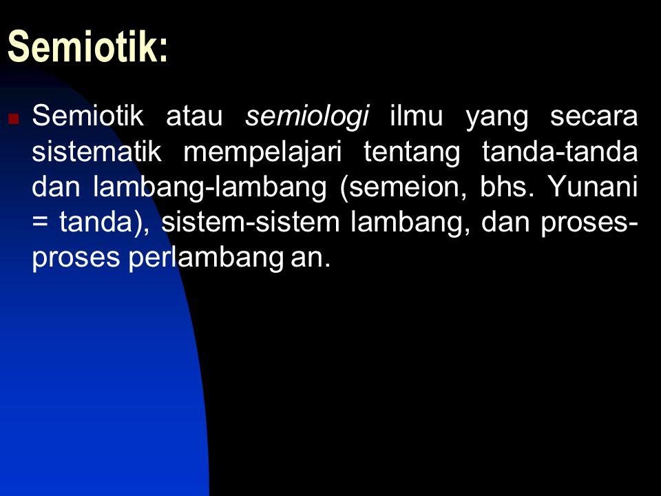 Semiotik: Semiotik atau semiologi ilmu yang secara sistematik mempelajari tentang tanda-tanda dan lambang-lambang (semeion, bhs. Yunani = tanda), sist