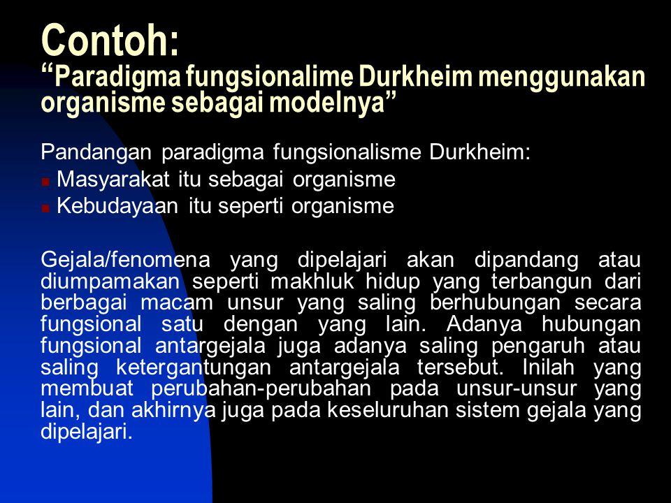 "Contoh: "" Paradigma fungsionalime Durkheim menggunakan organisme sebagai modelnya"" Pandangan paradigma fungsionalisme Durkheim: Masyarakat itu sebagai"