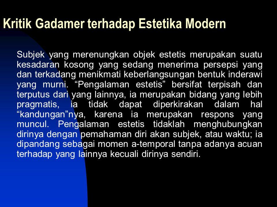 Kritik Gadamer terhadap Estetika Modern Subjek yang merenungkan objek estetis merupakan suatu kesadaran kosong yang sedang menerima persepsi yang dan