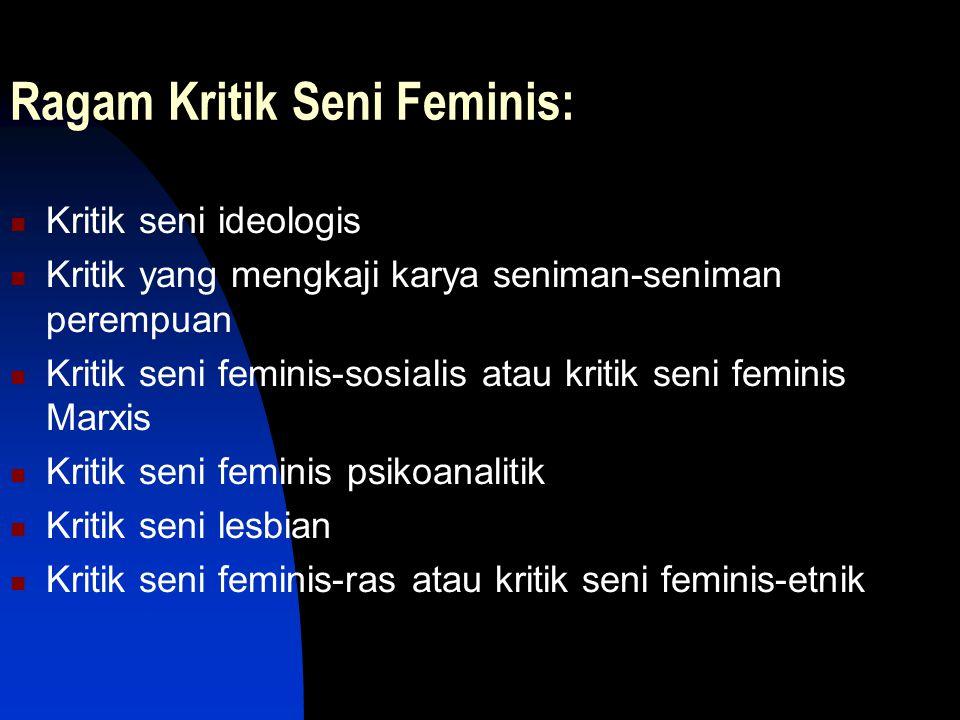 Ragam Kritik Seni Feminis: Kritik seni ideologis Kritik yang mengkaji karya seniman-seniman perempuan Kritik seni feminis-sosialis atau kritik seni fe