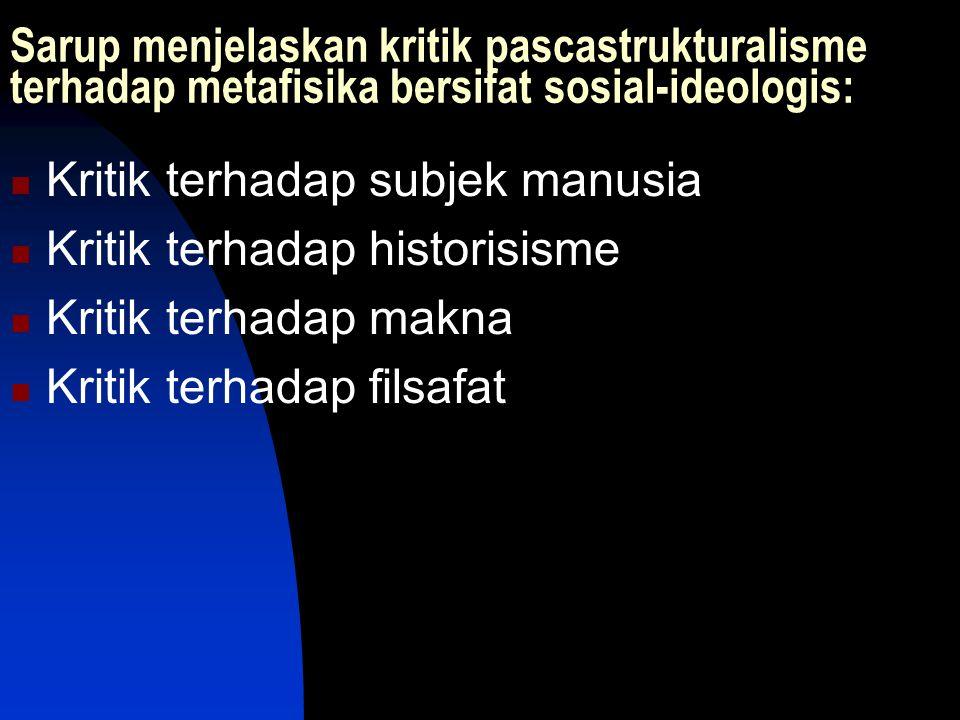 Sarup menjelaskan kritik pascastrukturalisme terhadap metafisika bersifat sosial-ideologis: Kritik terhadap subjek manusia Kritik terhadap historisism