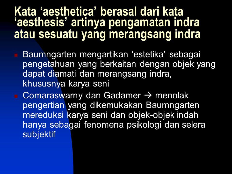 Kata 'aesthetica' berasal dari kata 'aesthesis' artinya pengamatan indra atau sesuatu yang merangsang indra Baumngarten mengartikan 'estetika' sebagai