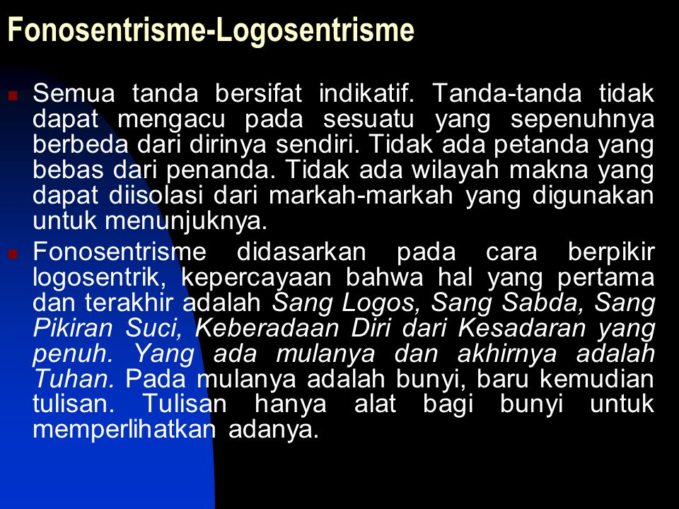 Fonosentrisme-Logosentrisme Semua tanda bersifat indikatif. Tanda-tanda tidak dapat mengacu pada sesuatu yang sepenuhnya berbeda dari dirinya sendiri.