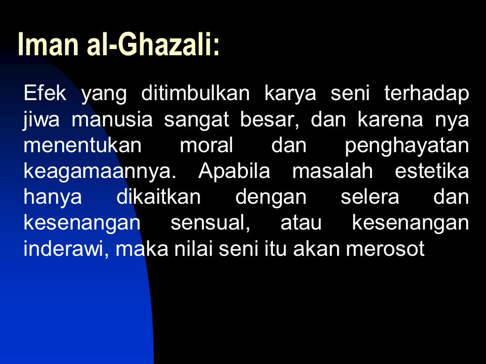 Iman al-Ghazali: Efek yang ditimbulkan karya seni terhadap jiwa manusia sangat besar, dan karena nya menentukan moral dan penghayatan keagamaannya. Ap