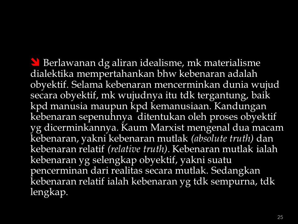 25  Berlawanan dg aliran idealisme, mk materialisme dialektika mempertahankan bhw kebenaran adalah obyektif.