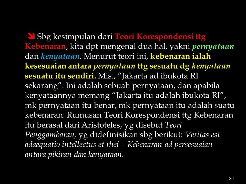 26  Sbg kesimpulan dari Teori Korespondensi ttg Kebenaran, kita dpt mengenal dua hal, yakni pernyataan dan kenyataan.